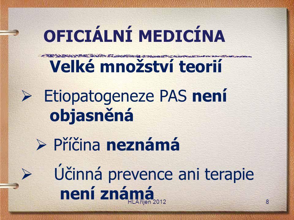 Velké množství teorií  Etiopatogeneze PAS není objasněná  Příčina neznámá  Účinná prevence ani terapie není známá OFICIÁLNÍ MEDICÍNA HLA říjen 2012