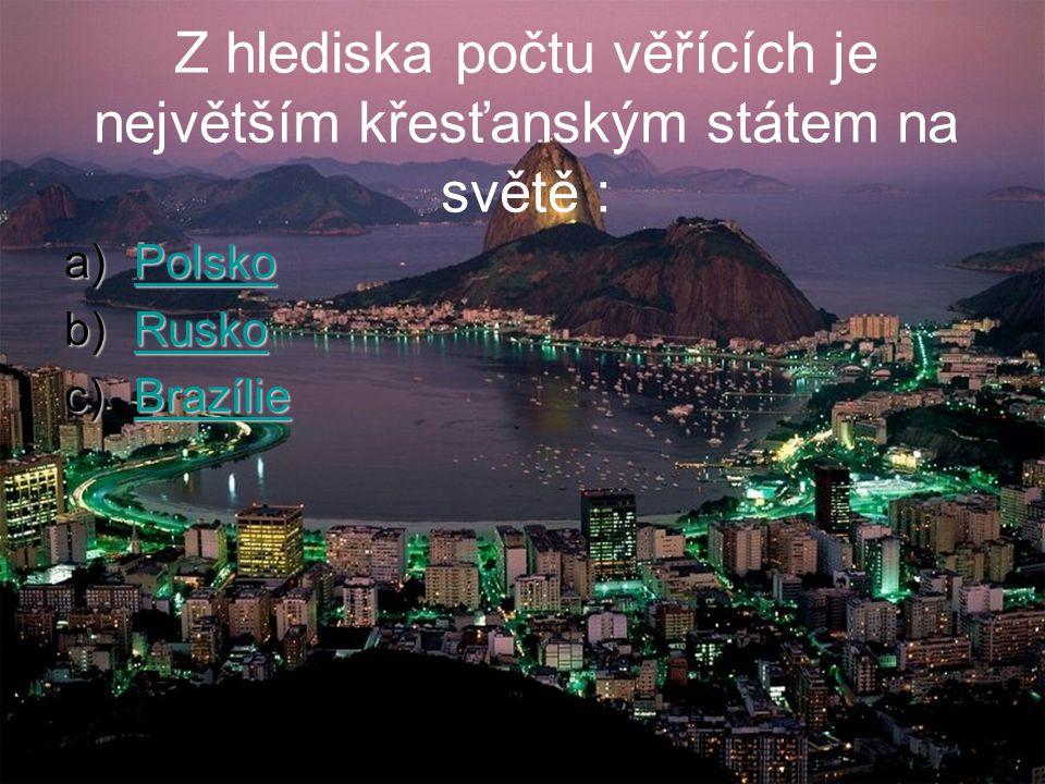 Z hlediska počtu věřících je největším křesťanským státem na světě : a)Polsko Polsko b)Rusko Rusko c)Brazílie Brazílie