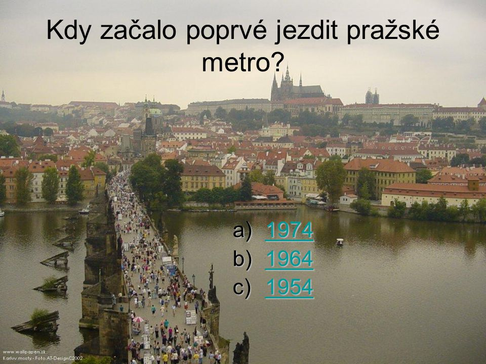 Kdy začalo poprvé jezdit pražské metro? a)1974 1974 b)1964 1964 c)1954 1954