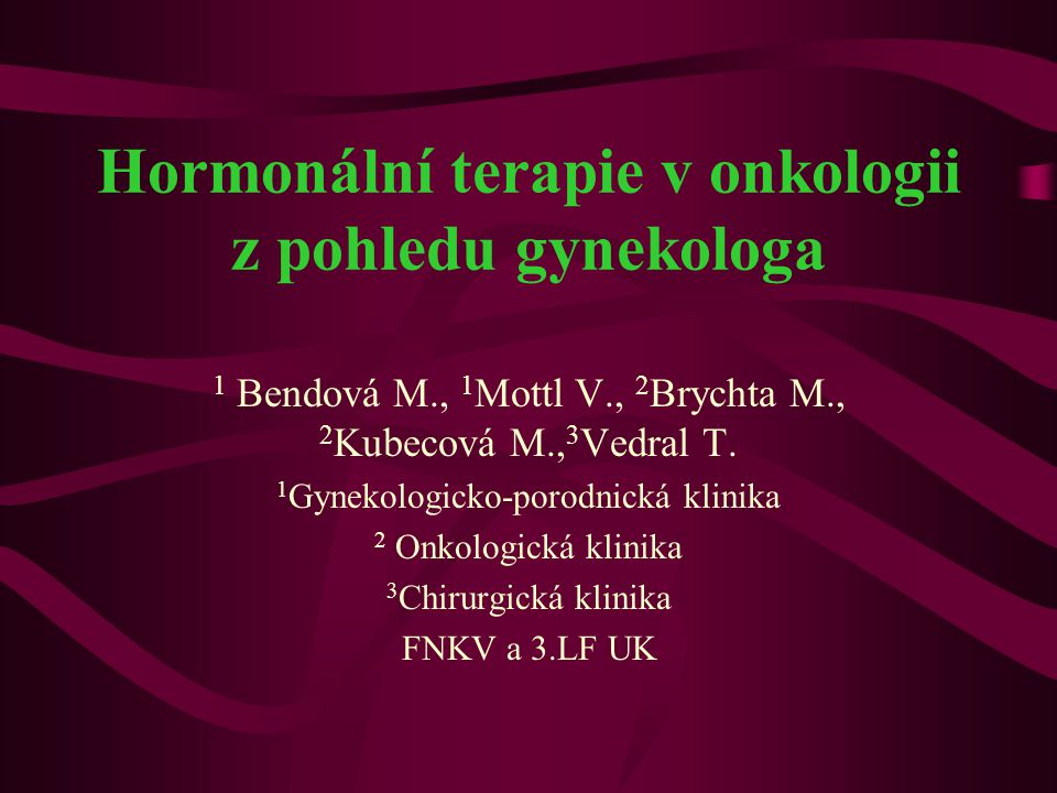 Hormonální terapie v onkologii z pohledu gynekologa 1 Bendová M., 1 Mottl V., 2 Brychta M., 2 Kubecová M., 3 Vedral T. 1 Gynekologicko-porodnická klin