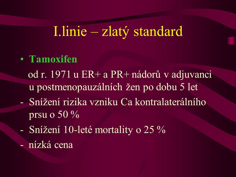 I.linie – zlatý standard •Tamoxifen od r. 1971 u ER+ a PR+ nádorů v adjuvanci u postmenopauzálních žen po dobu 5 let -Snížení rizika vzniku Ca kontral