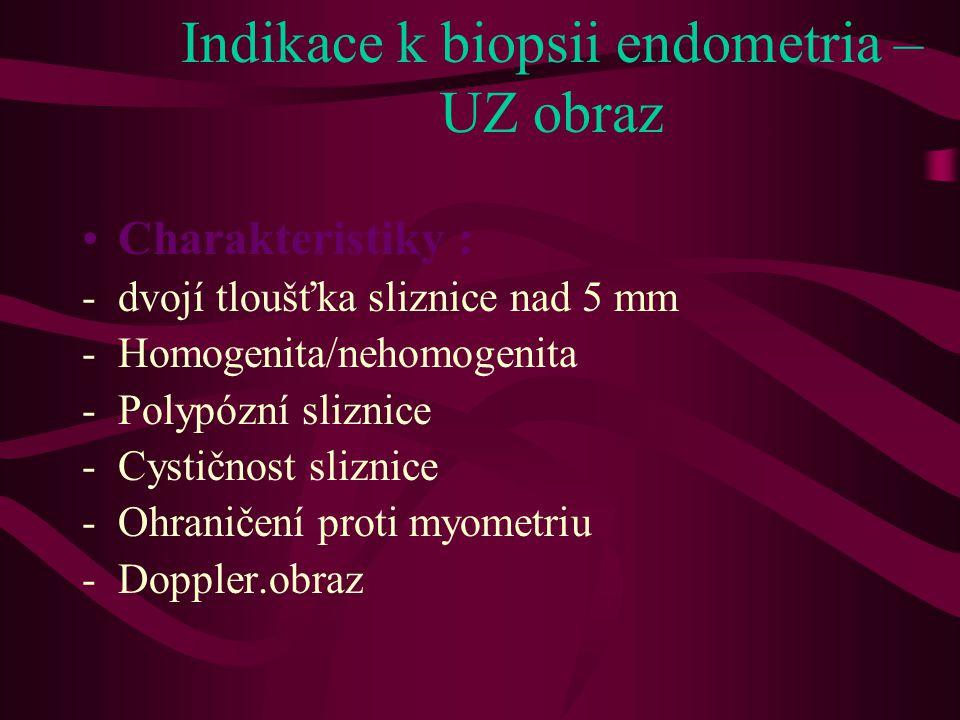 Indikace k biopsii endometria – UZ obraz •Charakteristiky : -dvojí tloušťka sliznice nad 5 mm -Homogenita/nehomogenita -Polypózní sliznice -Cystičnost