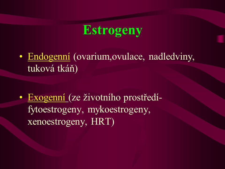 Estrogeny •Endogenní (ovarium,ovulace, nadledviny, tuková tkáň) •Exogenní (ze životního prostředí- fytoestrogeny, mykoestrogeny, xenoestrogeny, HRT)