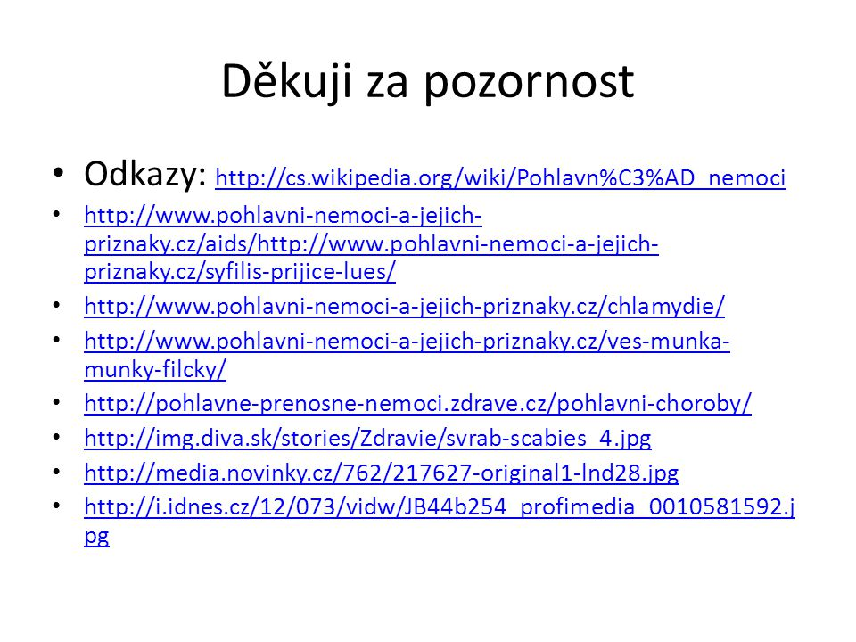 Děkuji za pozornost • Odkazy: http://cs.wikipedia.org/wiki/Pohlavn%C3%AD_nemoci http://cs.wikipedia.org/wiki/Pohlavn%C3%AD_nemoci • http://www.pohlavni-nemoci-a-jejich- priznaky.cz/aids/http://www.pohlavni-nemoci-a-jejich- priznaky.cz/syfilis-prijice-lues/ http://www.pohlavni-nemoci-a-jejich- priznaky.cz/aids/http://www.pohlavni-nemoci-a-jejich- priznaky.cz/syfilis-prijice-lues/ • http://www.pohlavni-nemoci-a-jejich-priznaky.cz/chlamydie/ http://www.pohlavni-nemoci-a-jejich-priznaky.cz/chlamydie/ • http://www.pohlavni-nemoci-a-jejich-priznaky.cz/ves-munka- munky-filcky/ http://www.pohlavni-nemoci-a-jejich-priznaky.cz/ves-munka- munky-filcky/ • http://pohlavne-prenosne-nemoci.zdrave.cz/pohlavni-choroby/ http://pohlavne-prenosne-nemoci.zdrave.cz/pohlavni-choroby/ • http://img.diva.sk/stories/Zdravie/svrab-scabies_4.jpg http://img.diva.sk/stories/Zdravie/svrab-scabies_4.jpg • http://media.novinky.cz/762/217627-original1-lnd28.jpg http://media.novinky.cz/762/217627-original1-lnd28.jpg • http://i.idnes.cz/12/073/vidw/JB44b254_profimedia_0010581592.j pg http://i.idnes.cz/12/073/vidw/JB44b254_profimedia_0010581592.j pg