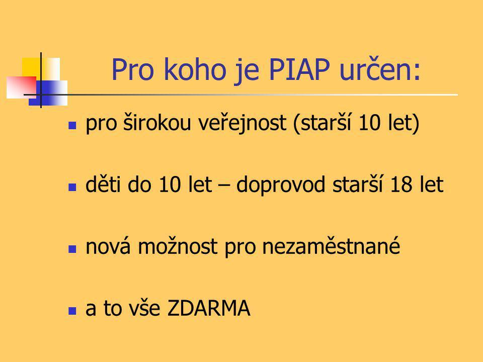 Pro koho je PIAP určen:  pro širokou veřejnost (starší 10 let)  děti do 10 let – doprovod starší 18 let  nová možnost pro nezaměstnané  a to vše ZDARMA