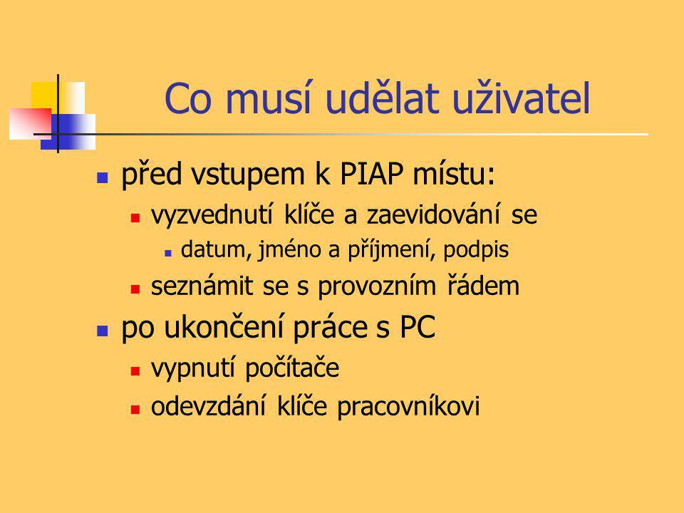Co musí udělat uživatel  před vstupem k PIAP místu:  vyzvednutí klíče a zaevidování se  datum, jméno a příjmení, podpis  seznámit se s provozním řádem  po ukončení práce s PC  vypnutí počítače  odevzdání klíče pracovníkovi