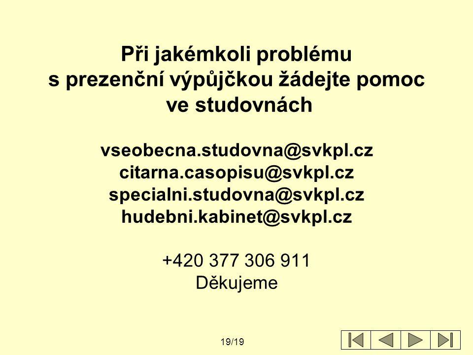 19/19 Při jakémkoli problému s prezenční výpůjčkou žádejte pomoc ve studovnách vseobecna.studovna@svkpl.cz citarna.casopisu@svkpl.cz specialni.studovna@svkpl.cz hudebni.kabinet@svkpl.cz +420 377 306 911 Děkujeme