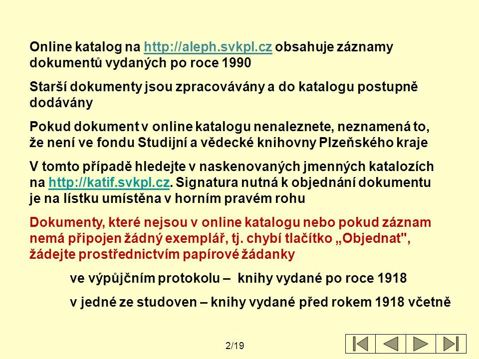 2/19 Online katalog na http://aleph.svkpl.cz obsahuje záznamy dokumentů vydaných po roce 1990 Starší dokumenty jsou zpracovávány a do katalogu postupně dodávány Pokud dokument v online katalogu nenaleznete, neznamená to, že není ve fondu Studijní a vědecké knihovny Plzeňského kraje V tomto případě hledejte v naskenovaných jmenných katalozích na http://katif.svkpl.cz.