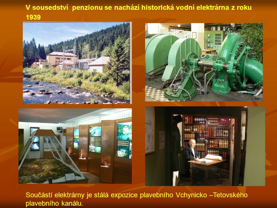 V sousedství penzionu se nachází historická vodní elektrárna z roku 1939 Součástí elektrárny je stálá expozice plavebního Vchynicko –Tetovského plaveb