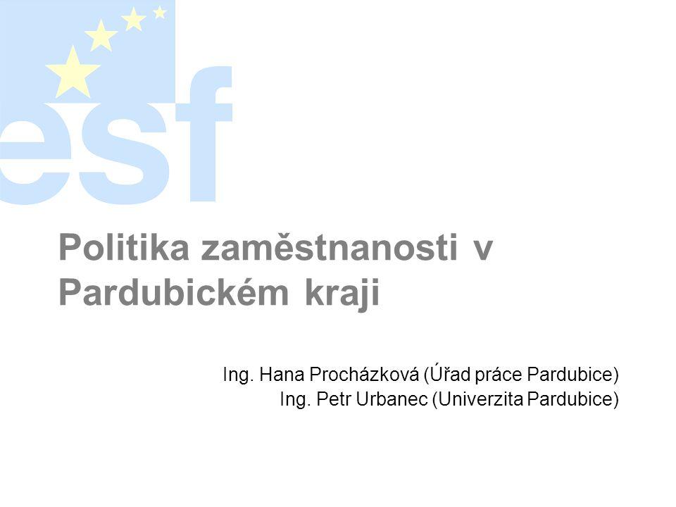 Politika zaměstnanosti v Pardubickém kraji Ing. Hana Procházková (Úřad práce Pardubice) Ing. Petr Urbanec (Univerzita Pardubice)