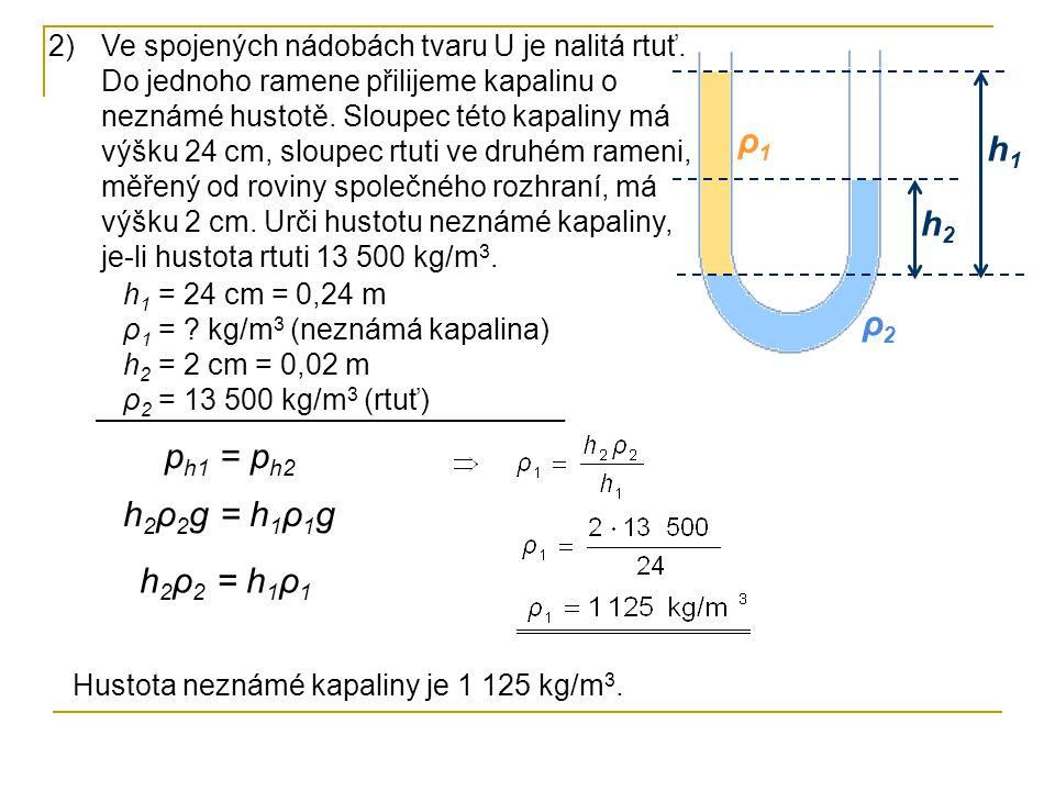 h2h2 h1h1 ρ2ρ2 ρ1ρ1 h 1 = 24 cm = 0,24 m ρ 1 = ? kg/m 3 (neznámá kapalina) h 2 = 2 cm = 0,02 m ρ 2 = 13 500 kg/m 3 (rtuť) p h1 = p h2 h 2 ρ 2 g = h 1