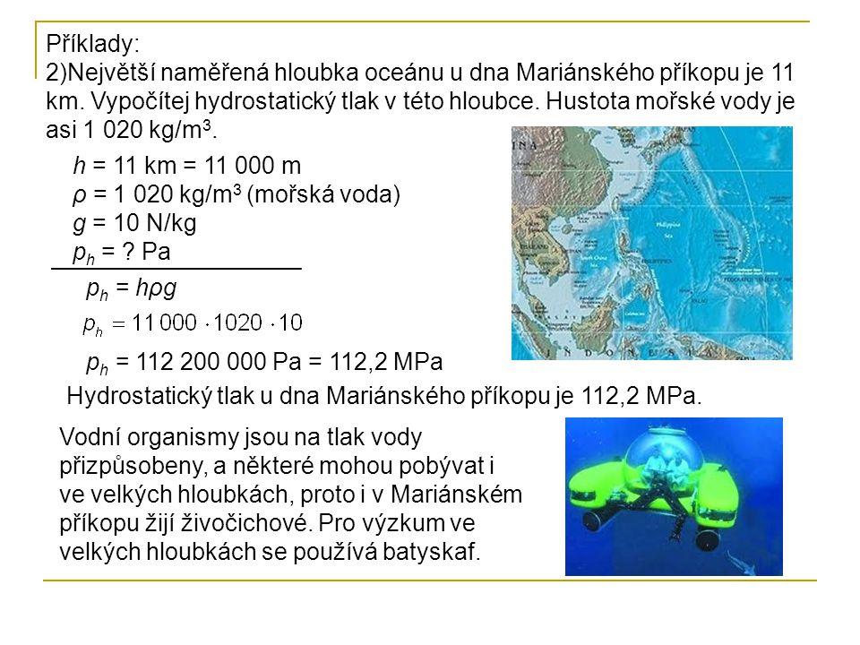 Příklady: 2)Největší naměřená hloubka oceánu u dna Mariánského příkopu je 11 km. Vypočítej hydrostatický tlak v této hloubce. Hustota mořské vody je a