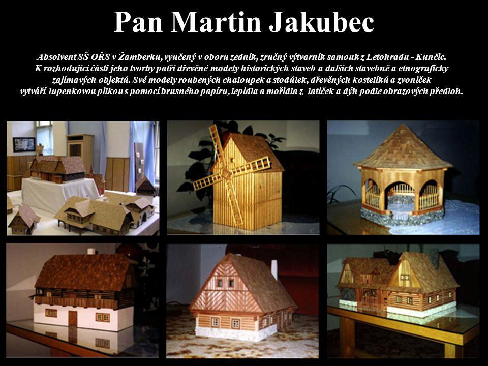 Pan Martin Jakubec Absolvent SŠ OŘS v Žamberku, vyučený v oboru zedník, zručný výtvarník samouk z Letohradu - Kunčic. K rozhodující části jeho tvorby