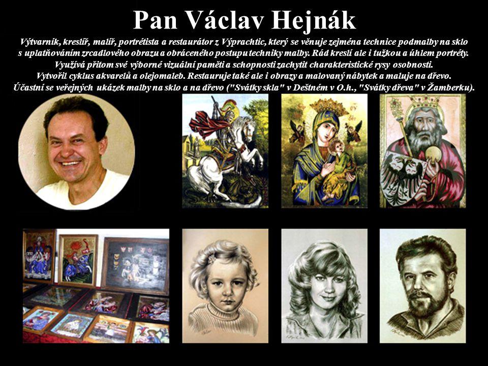 Pan Václav Hejnák Výtvarník, kreslíř, malíř, portrétista a restaurátor z Výprachtic, který se věnuje zejména technice podmalby na sklo s uplatňováním