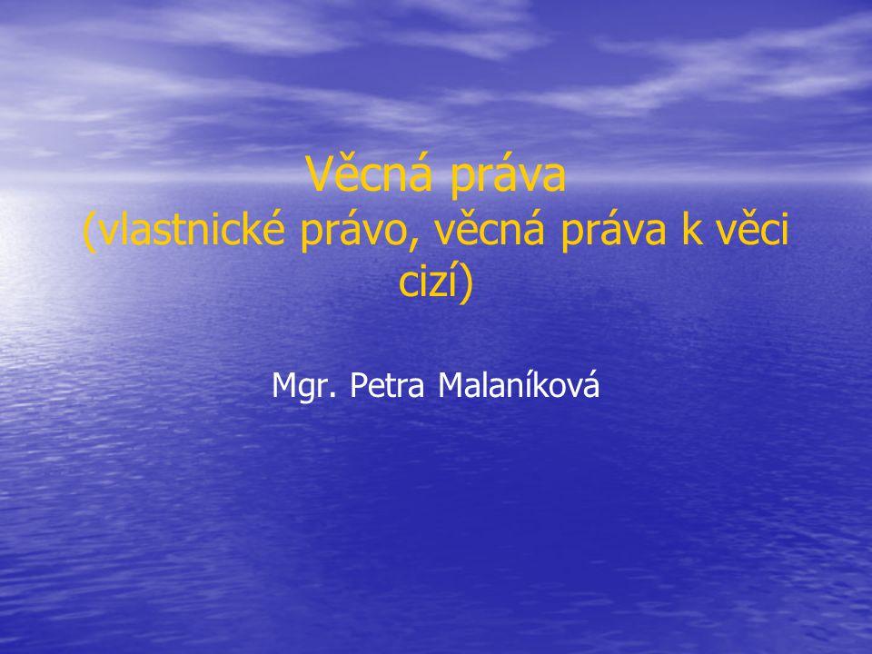 Věcná práva (vlastnické právo, věcná práva k věci cizí) Mgr. Petra Malaníková
