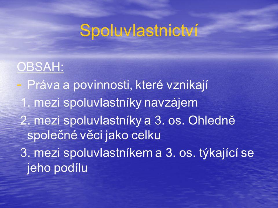 Spoluvlastnictví OBSAH: - - Práva a povinnosti, které vznikají 1. mezi spoluvlastníky navzájem 2. mezi spoluvlastníky a 3. os. Ohledně společné věci j