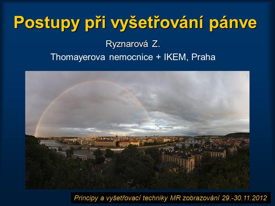 Postupy při vyšetřování pánve Ryznarová Z. Thomayerova nemocnice + IKEM, Praha Principy a vyšetřovací techniky MR zobrazování 29.-30.11.2012