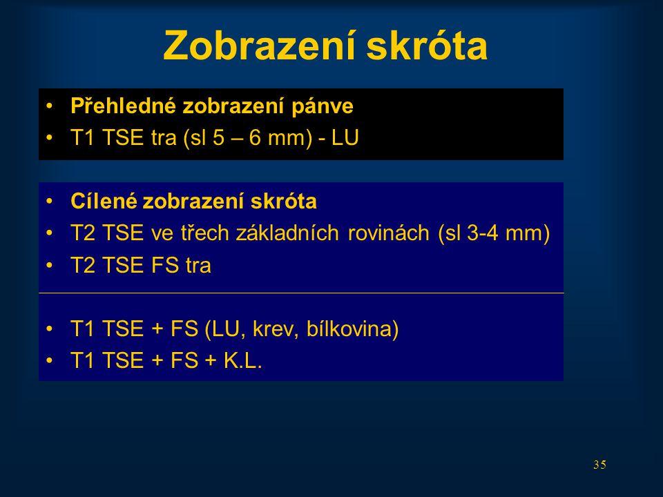 35 Zobrazení skróta •Přehledné zobrazení pánve •T1 TSE tra (sl 5 – 6 mm) - LU •Cílené zobrazení skróta •T2 TSE ve třech základních rovinách (sl 3-4 mm