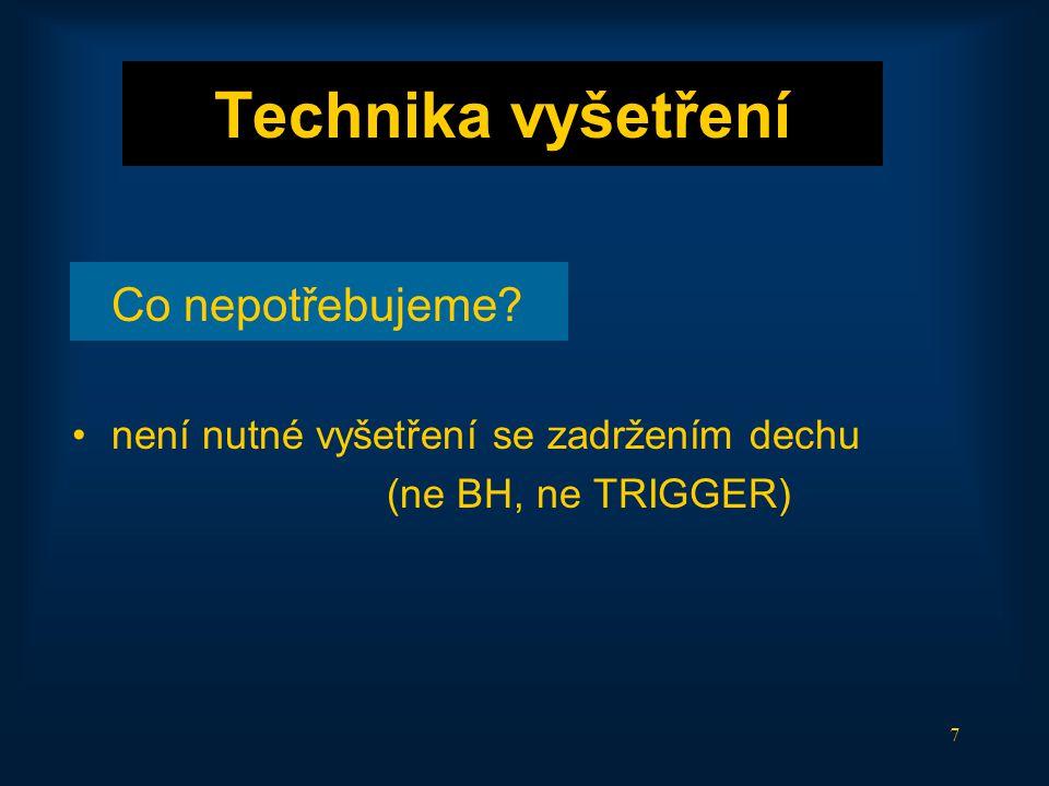 7 Technika vyšetření Co nepotřebujeme? •není nutné vyšetření se zadržením dechu (ne BH, ne TRIGGER)
