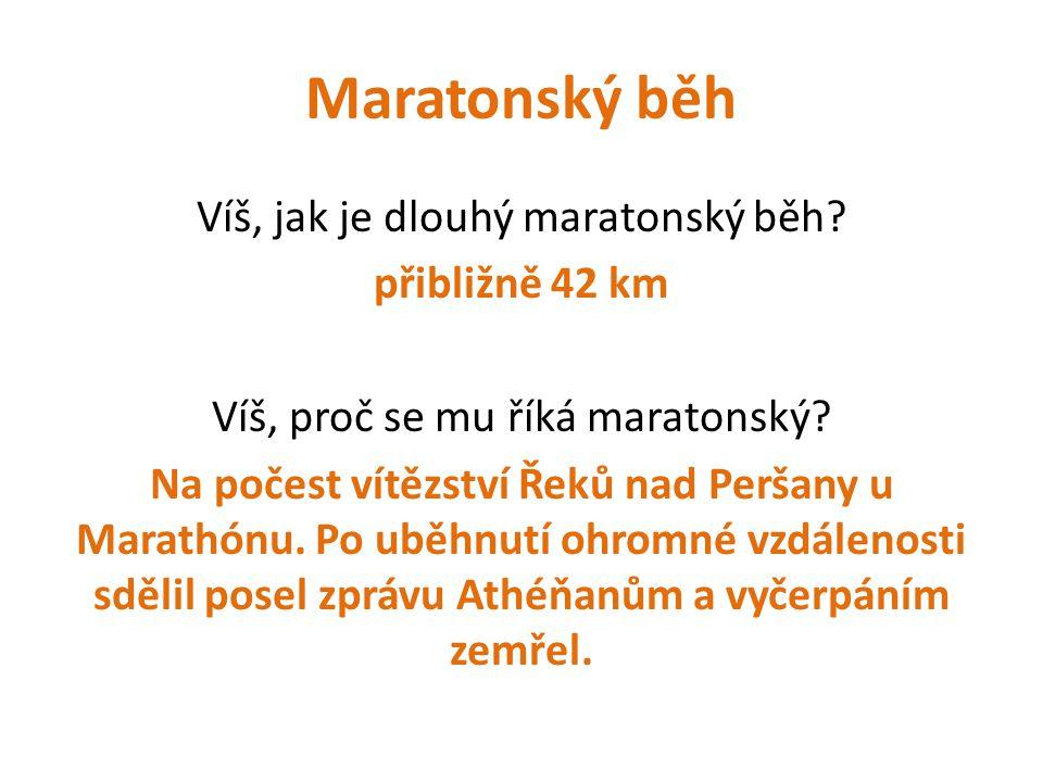 Maratonský běh Víš, jak je dlouhý maratonský běh? přibližně 42 km Víš, proč se mu říká maratonský? Na počest vítězství Řeků nad Peršany u Marathónu. P