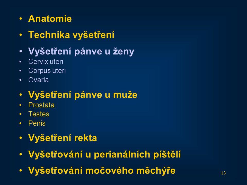 13 •Anatomie •Technika vyšetření •Vyšetření pánve u ženy •Cervix uteri •Corpus uteri •Ovaria •Vyšetření pánve u muže •Prostata •Testes •Penis •Vyšetře