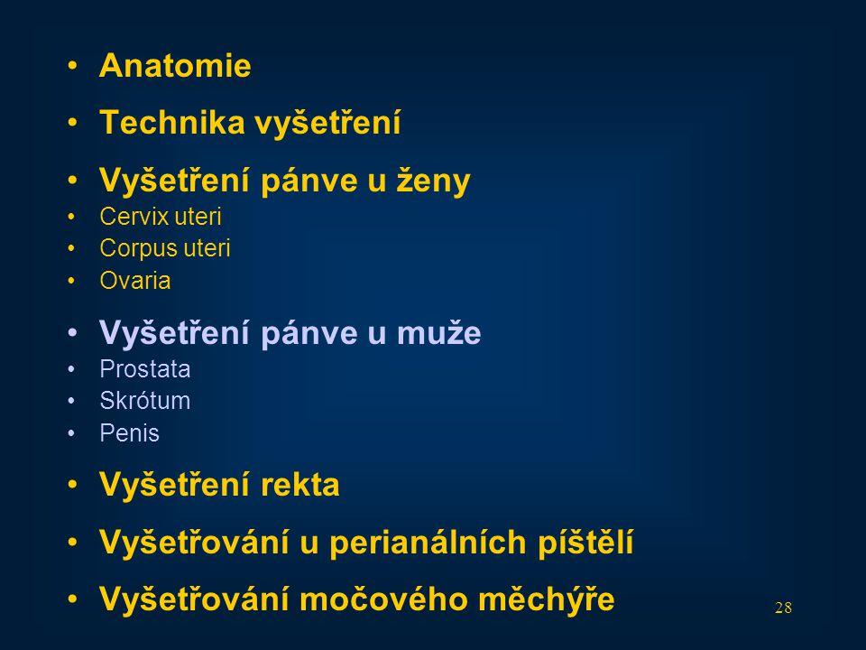 28 •Anatomie •Technika vyšetření •Vyšetření pánve u ženy •Cervix uteri •Corpus uteri •Ovaria •Vyšetření pánve u muže •Prostata •Skrótum •Penis •Vyšetř