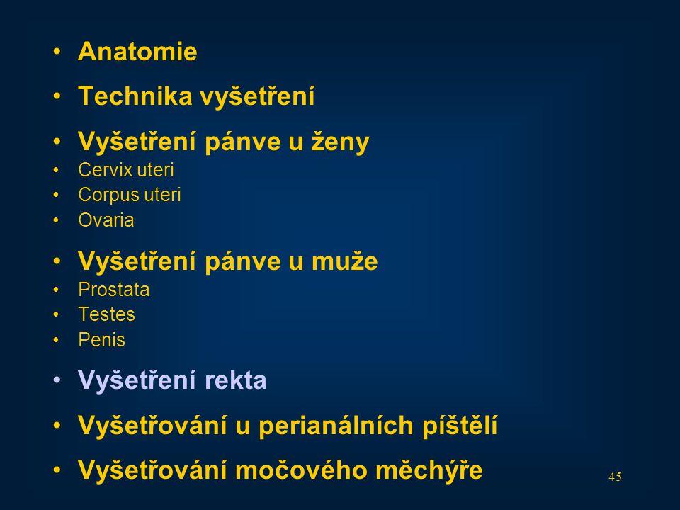 45 •Anatomie •Technika vyšetření •Vyšetření pánve u ženy •Cervix uteri •Corpus uteri •Ovaria •Vyšetření pánve u muže •Prostata •Testes •Penis •Vyšetře
