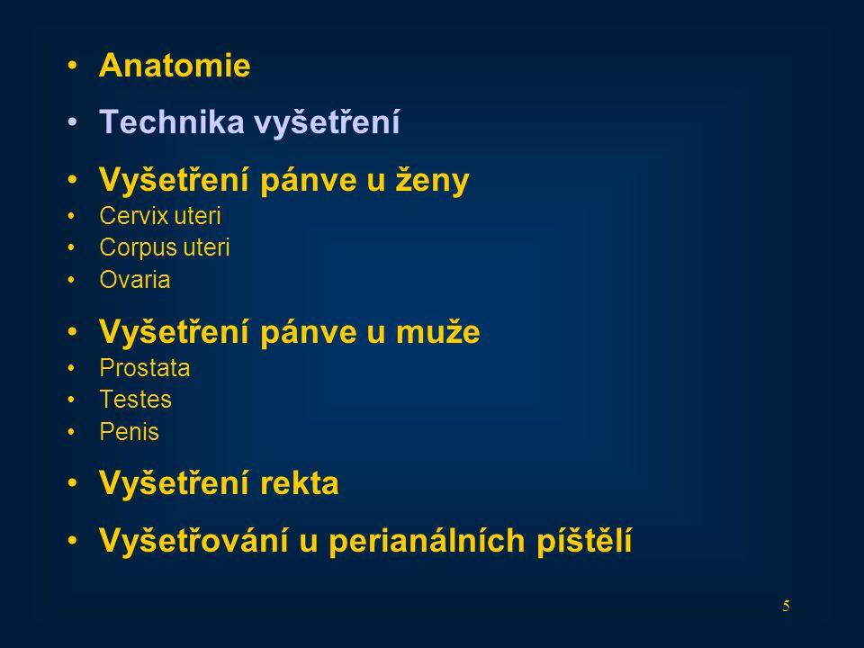 5 •Anatomie •Technika vyšetření •Vyšetření pánve u ženy •Cervix uteri •Corpus uteri •Ovaria •Vyšetření pánve u muže •Prostata •Testes •Penis •Vyšetřen
