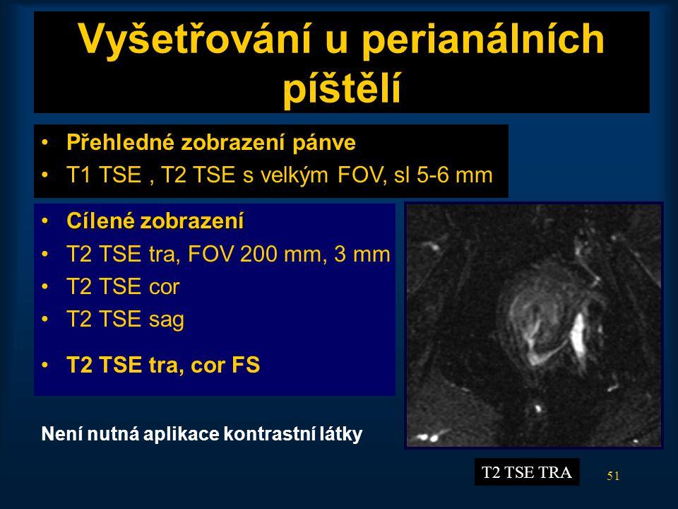 51 Vyšetřování u perianálních píštělí •Přehledné zobrazení pánve •T1 TSE, T2 TSE s velkým FOV, sl 5-6 mm •Cílené zobrazení •T2 TSE tra, FOV 200 mm, 3