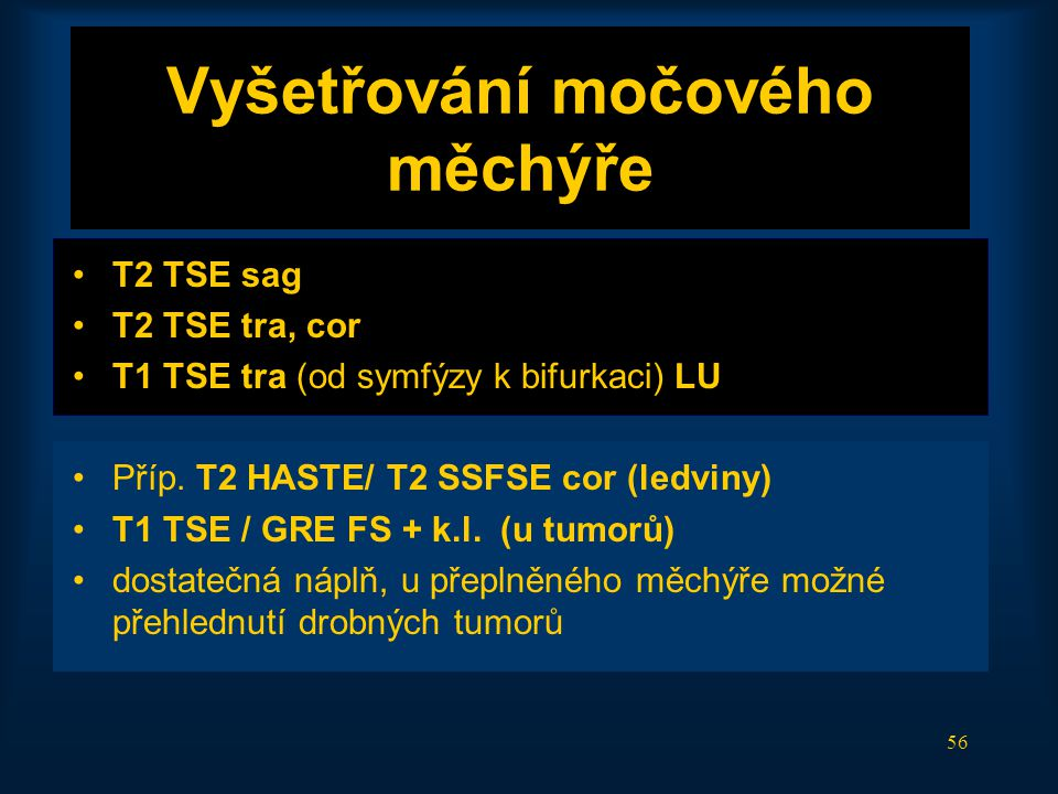 56 Vyšetřování močového měchýře •T2 TSE sag •T2 TSE tra, cor •T1 TSE tra (od symfýzy k bifurkaci) LU •Příp. T2 HASTE/ T2 SSFSE cor (ledviny) •T1 TSE /