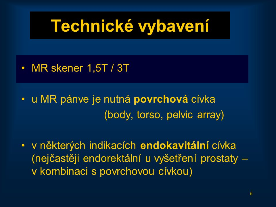 6 Technické vybavení •MR skener 1,5T / 3T •u MR pánve je nutná povrchová cívka (body, torso, pelvic array) •v některých indikacích endokavitální cívka