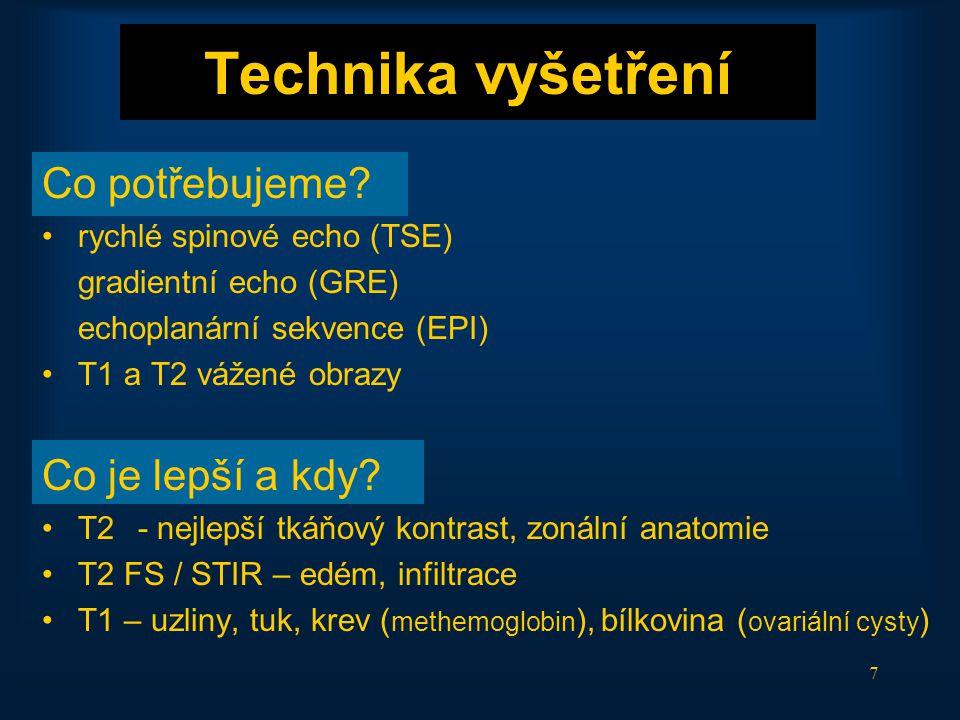 7 Technika vyšetření Co potřebujeme? •rychlé spinové echo (TSE) gradientní echo (GRE) echoplanární sekvence (EPI) •T1 a T2 vážené obrazy Co je lepší a