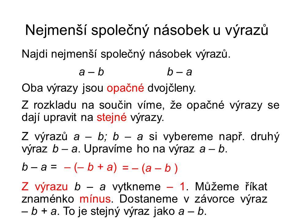 Nejmenší společný násobek u výrazů Najdi nejmenší společný násobek výrazů. a – b b – a Oba výrazy jsou opačné dvojčleny. Z výrazů a – b; b – a si vybe