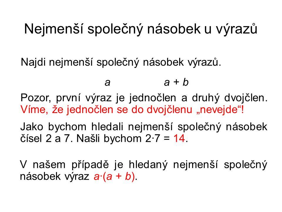 Nejmenší společný násobek u výrazů Najdi nejmenší společný násobek výrazů. a a + b Pozor, první výraz je jednočlen a druhý dvojčlen. Víme, že jednočle