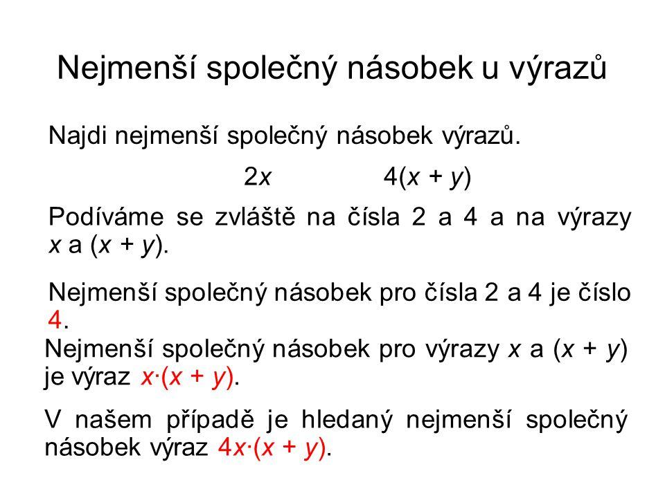 Nejmenší společný násobek u výrazů Najdi nejmenší společný násobek výrazů. 2x 4(x + y) Podíváme se zvláště na čísla 2 a 4 a na výrazy x a (x + y). V n