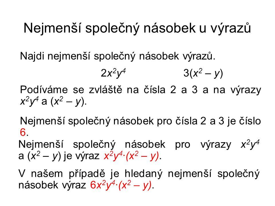 Nejmenší společný násobek u výrazů Najdi nejmenší společný násobek výrazů. 2x 2 y 4 3(x 2 – y) Podíváme se zvláště na čísla 2 a 3 a na výrazy x 2 y 4