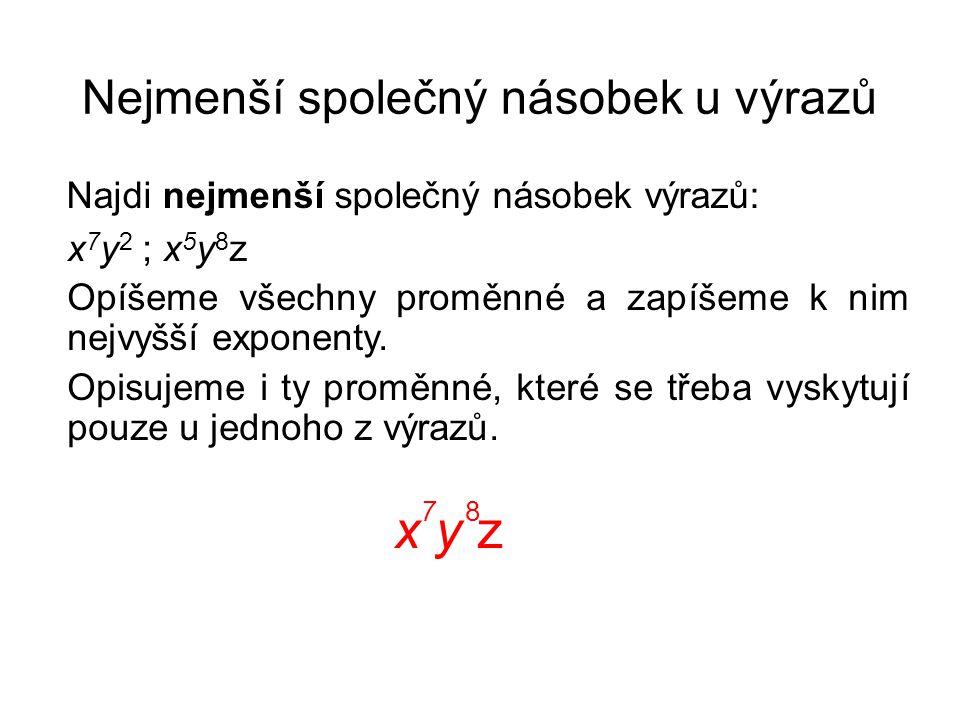 Nejmenší společný násobek u výrazů Najdi nejmenší společný násobek výrazů: x 7 y 2 ; x 5 y 8 z Opíšeme všechny proměnné a zapíšeme k nim nejvyšší expo