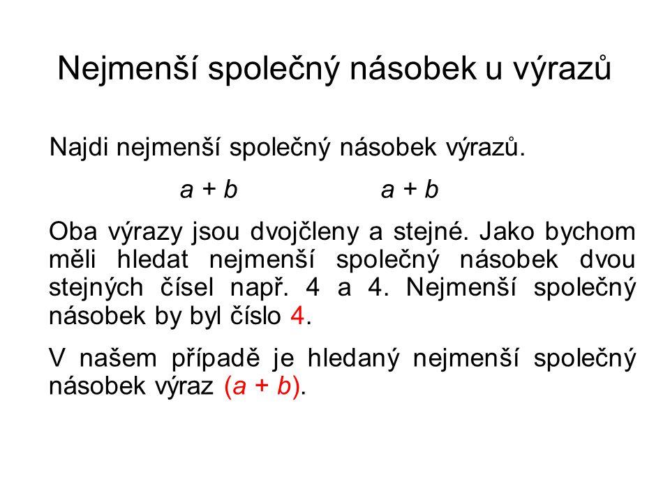 Nejmenší společný násobek u výrazů Najdi nejmenší společný násobek výrazů. a + b Oba výrazy jsou dvojčleny a stejné. Jako bychom měli hledat nejmenší