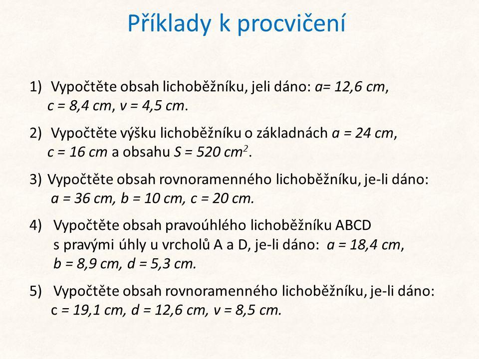 Příklady k procvičení 1) Vypočtěte obsah lichoběžníku, jeli dáno: a= 12,6 cm, c = 8,4 cm, v = 4,5 cm.