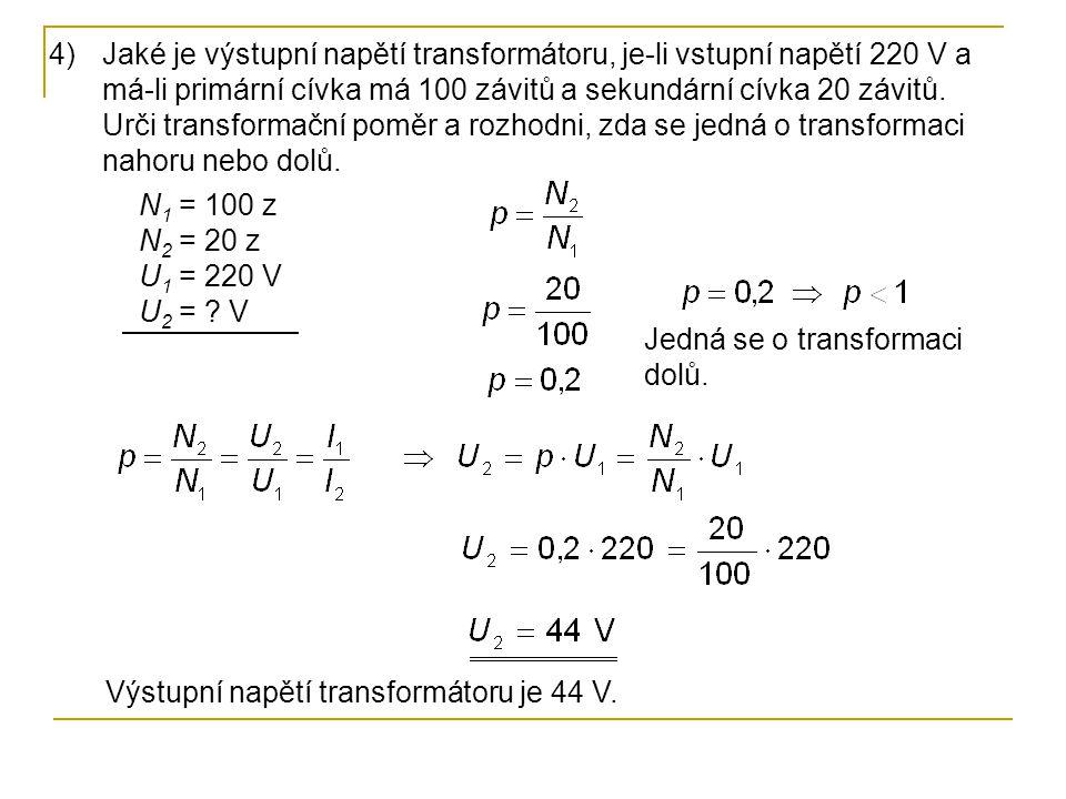 N 1 = 100 z N 2 = 20 z U 1 = 220 V U 2 = ? V 4)Jaké je výstupní napětí transformátoru, je-li vstupní napětí 220 V a má-li primární cívka má 100 závitů