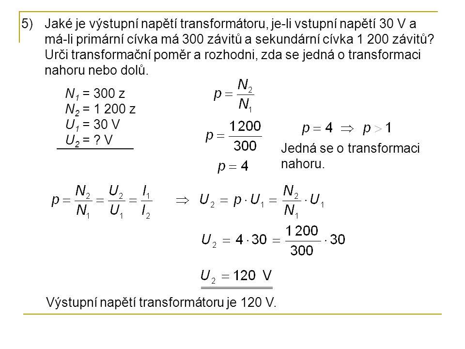 N 1 = 300 z N 2 = 1 200 z U 1 = 30 V U 2 = ? V 5)Jaké je výstupní napětí transformátoru, je-li vstupní napětí 30 V a má-li primární cívka má 300 závit