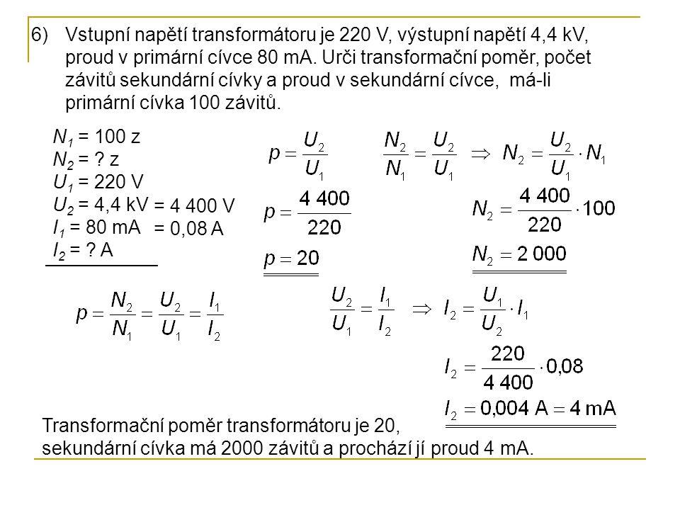 N 1 = 100 z N 2 = ? z U 1 = 220 V U 2 = 4,4 kV I 1 = 80 mA I 2 = ? A 6)Vstupní napětí transformátoru je 220 V, výstupní napětí 4,4 kV, proud v primárn