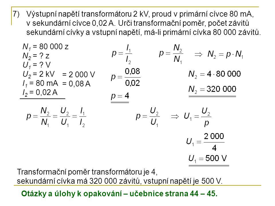 N 1 = 80 000 z N 2 = ? z U 1 = ? V U 2 = 2 kV I 1 = 80 mA I 2 = 0,02 A 7)Výstupní napětí transformátoru 2 kV, proud v primární cívce 80 mA, v sekundár