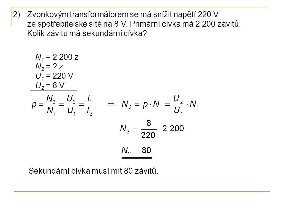 N 1 = 2 200 z N 2 = ? z U 1 = 220 V U 2 = 8 V 2)Zvonkovým transformátorem se má snížit napětí 220 V ze spotřebitelské sítě na 8 V. Primární cívka má 2