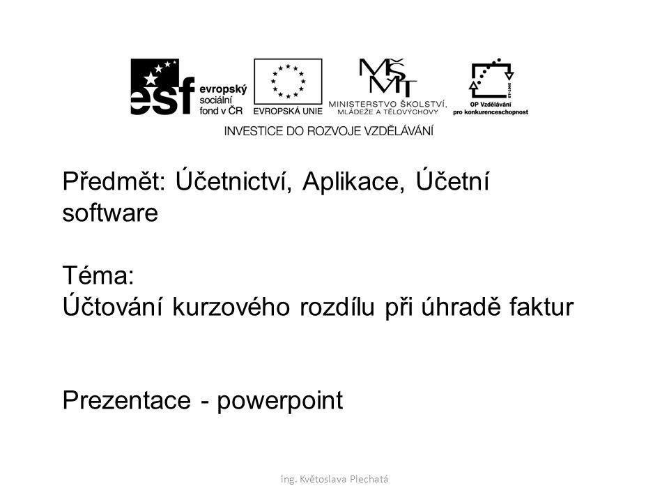 Předmět: Účetnictví, Aplikace, Účetní software Téma: Účtování kurzového rozdílu při úhradě faktur Prezentace - powerpoint ing. Květoslava Plechatá