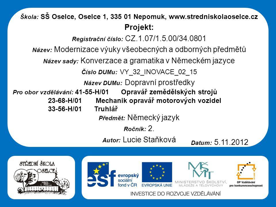 Střední škola Oselce Škola: SŠ Oselce, Oselce 1, 335 01 Nepomuk, www.stredniskolaoselce.cz Projekt: Registrační číslo: CZ.1.07/1.5.00/34.0801 Název: Modernizace výuky všeobecných a odborných předmětů Název sady: Konverzace a gramatika v Německém jazyce Číslo DUMu: VY_32_INOVACE_02_15 Název DUMu: Dopravní prostředky Pro obor vzdělávání: 41-55-H/01 Opravář zemědělských strojů 23-68-H/01 Mechanik opravář motorových vozidel 33-56-H/01 Truhlář Předmět: Německý jazyk Ročník: 2.