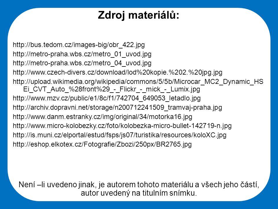 Střední škola Oselce Zdroj materiálů: http://bus.tedom.cz/images-big/obr_422.jpg http://metro-praha.wbs.cz/metro_01_uvod.jpg http://metro-praha.wbs.cz/metro_04_uvod.jpg http://www.czech-divers.cz/download/lod%20kopie.%202.%20jpg.jpg http://upload.wikimedia.org/wikipedia/commons/5/5b/Microcar_MC2_Dynamic_HS Ei_CVT_Auto_%28front%29_-_Flickr_-_mick_-_Lumix.jpg http://www.mzv.cz/public/e1/8c/f1/742704_649053_letadlo.jpg http://archiv.dopravni.net/storage/n200712241509_tramvaj-praha.jpg http://www.danm.estranky.cz/img/original/34/motorka16.jpg http://www.micro-kolobezky.cz/foto/kolobezka-micro-bullet-142719-n.jpg http://is.muni.cz/elportal/estud/fsps/js07/turistika/resources/koloXC.jpg http://eshop.elkotex.cz/Fotografie/Zbozi/250px/BR2765.jpg Není –li uvedeno jinak, je autorem tohoto materiálu a všech jeho částí, autor uvedený na titulním snímku.