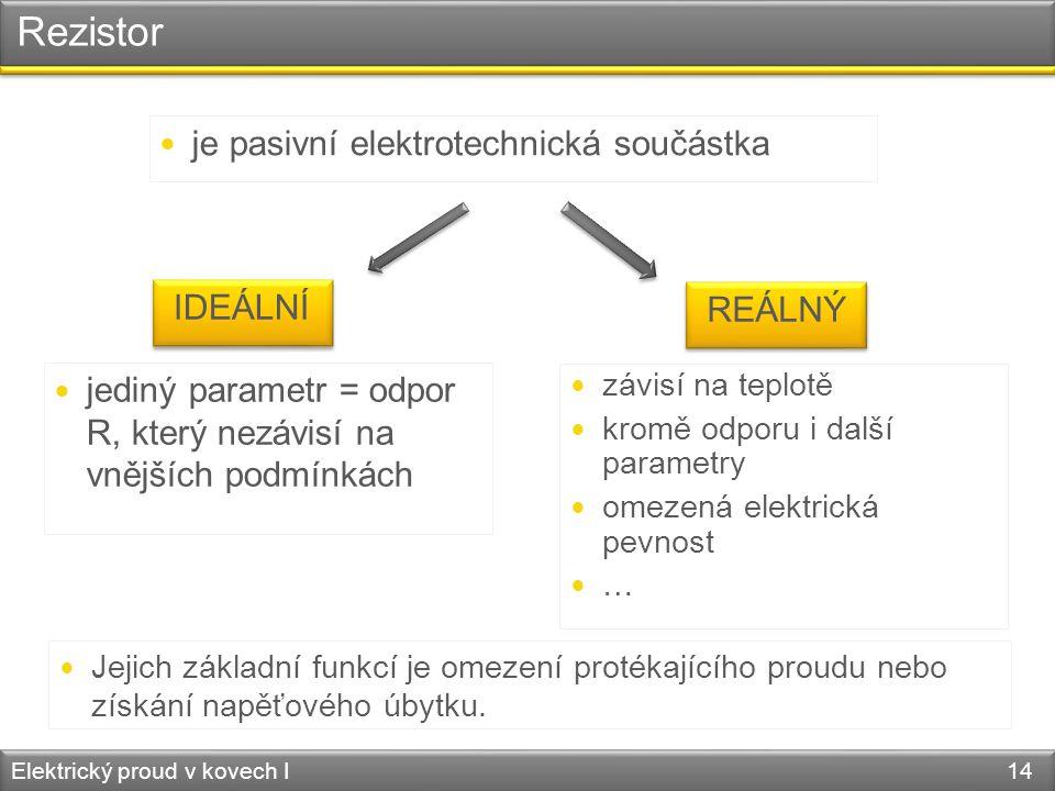 Rezistor Elektrický proud v kovech I 14  je pasivní elektrotechnická součástka IDEÁLNÍ REÁLNÝ  jediný parametr = odpor R, který nezávisí na vnějších podmínkách  závisí na teplotě  kromě odporu i další parametry  omezená elektrická pevnost  …  Jejich základní funkcí je omezení protékajícího proudu nebo získání napěťového úbytku.