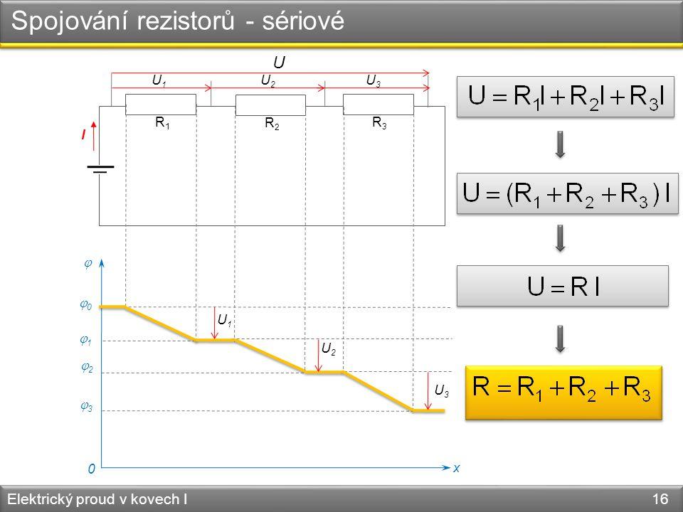Spojování rezistorů - sériové Elektrický proud v kovech I 16 R1R1 R3R3 R2R2 I  x 0 00 11 22 33 U U1U1 U1U1 U2U2 U2U2 U3U3 U3U3
