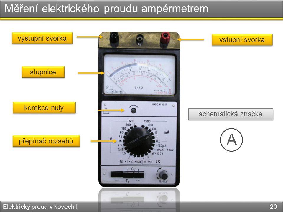Měření elektrického proudu ampérmetrem Elektrický proud v kovech I 20 vstupní svorka stupnice korekce nuly přepínač rozsahů schematická značka A výstupní svorka